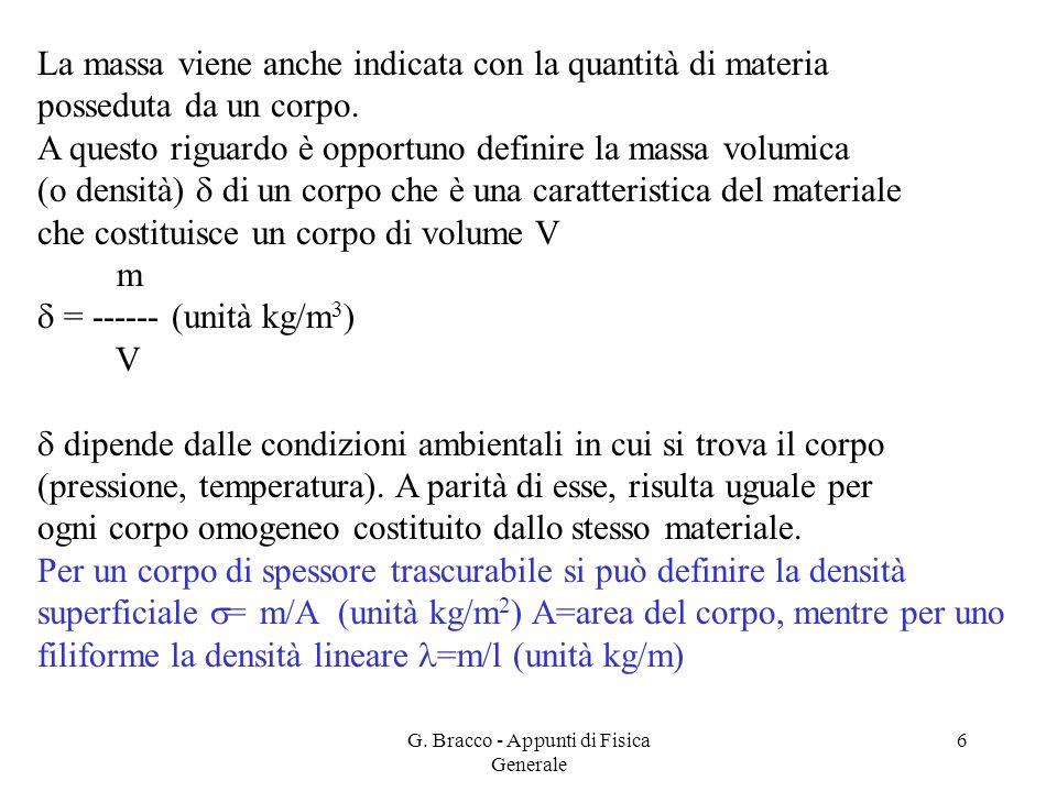 G. Bracco - Appunti di Fisica Generale 6 La massa viene anche indicata con la quantità di materia posseduta da un corpo. A questo riguardo è opportuno