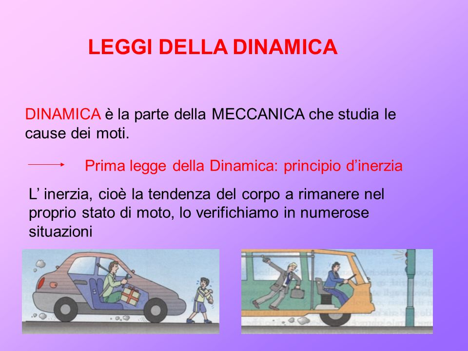 DINAMICA è la parte della MECCANICA che studia le cause dei moti. LEGGI DELLA DINAMICA Prima legge della Dinamica: principio d'inerzia L' inerzia, cio