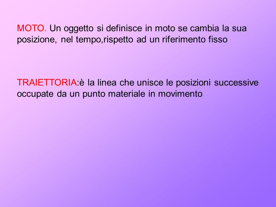 MOTO. Un oggetto si definisce in moto se cambia la sua posizione, nel tempo,rispetto ad un riferimento fisso TRAIETTORIA:è la linea che unisce le posi