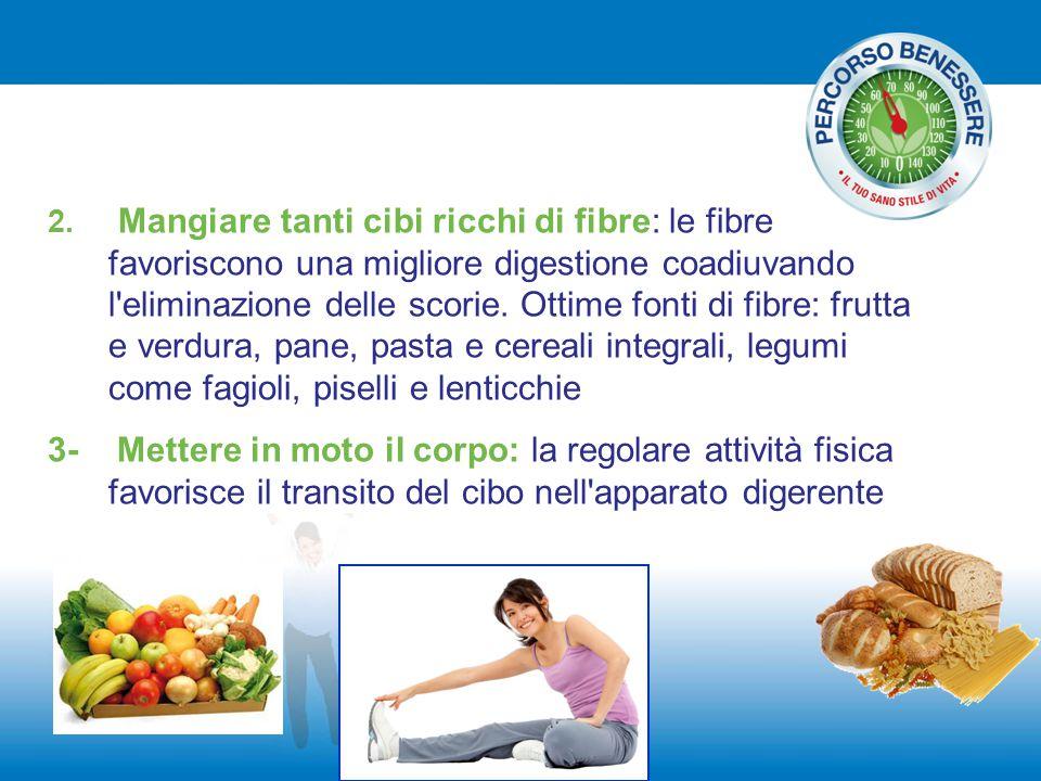 2. Mangiare tanti cibi ricchi di fibre: le fibre favoriscono una migliore digestione coadiuvando l'eliminazione delle scorie. Ottime fonti di fibre: f