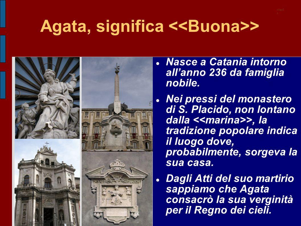 Agata, significa > Nasce a Catania intorno all'anno 236 da famiglia nobile. Nei pressi del monastero di S. Placido, non lontano dalla >, la tradizione