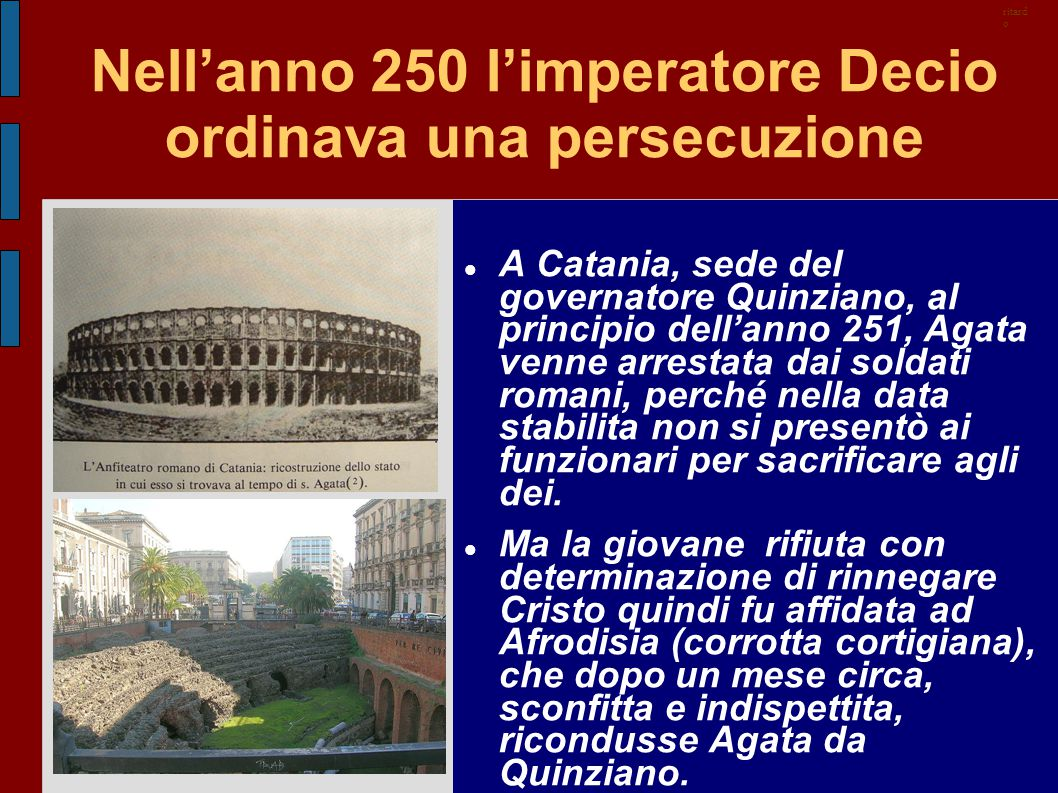 Nell'anno 250 l'imperatore Decio ordinava una persecuzione A Catania, sede del governatore Quinziano, al principio dell'anno 251, Agata venne arrestat
