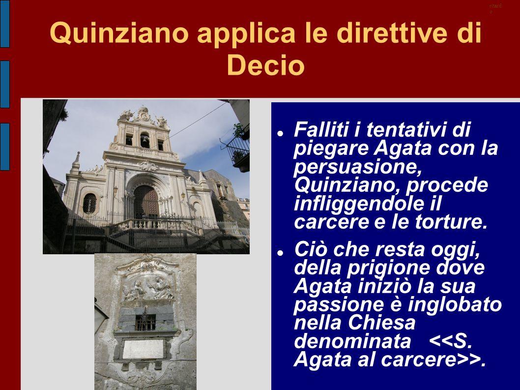 Quinziano applica le direttive di Decio Falliti i tentativi di piegare Agata con la persuasione, Quinziano, procede infliggendole il carcere e le tort