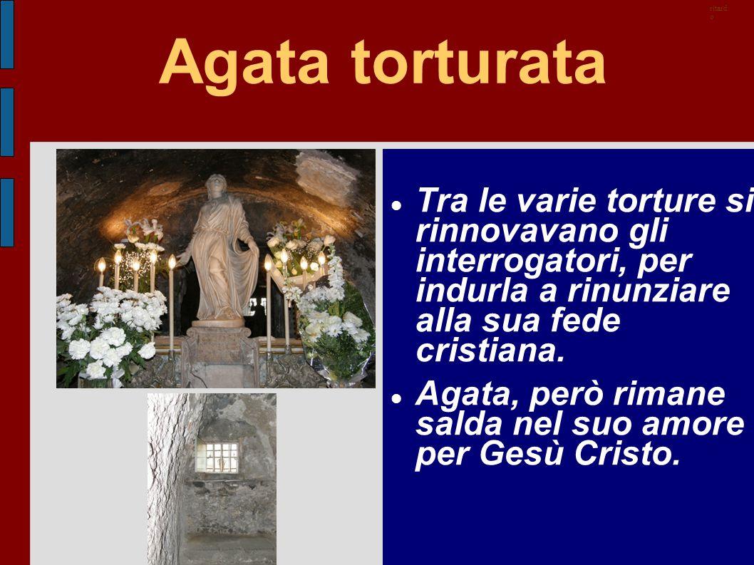 Agata torturata Tra le varie torture si rinnovavano gli interrogatori, per indurla a rinunziare alla sua fede cristiana. Agata, però rimane salda nel