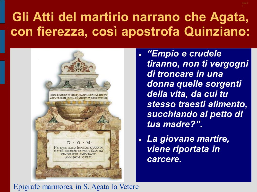 """Gli Atti del martirio narrano che Agata, con fierezza, così apostrofa Quinziano: """"Empio e crudele tiranno, non ti vergogni di troncare in una donna qu"""