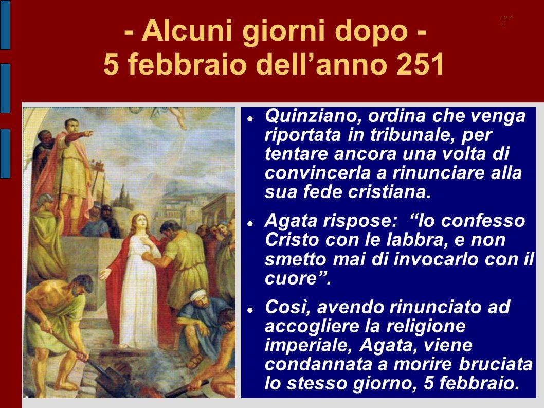 - Alcuni giorni dopo - 5 febbraio dell'anno 251 Quinziano, ordina che venga riportata in tribunale, per tentare ancora una volta di convincerla a rinu