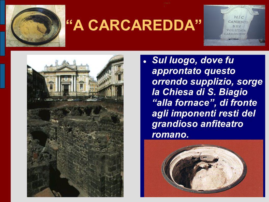 """""""A CARCAREDDA"""" Sul luogo, dove fu approntato questo orrendo supplizio, sorge la Chiesa di S. Biagio """"alla fornace"""", di fronte agli imponenti resti del"""