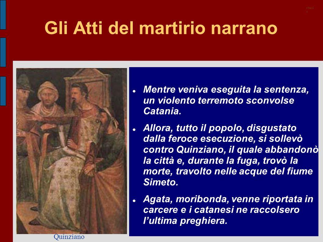 Gli Atti del martirio narrano Mentre veniva eseguita la sentenza, un violento terremoto sconvolse Catania. Allora, tutto il popolo, disgustato dalla f