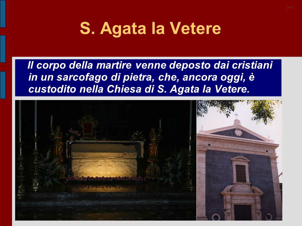 S. Agata la Vetere Il corpo della martire venne deposto dai cristiani in un sarcofago di pietra, che, ancora oggi, è custodito nella Chiesa di S. Agat
