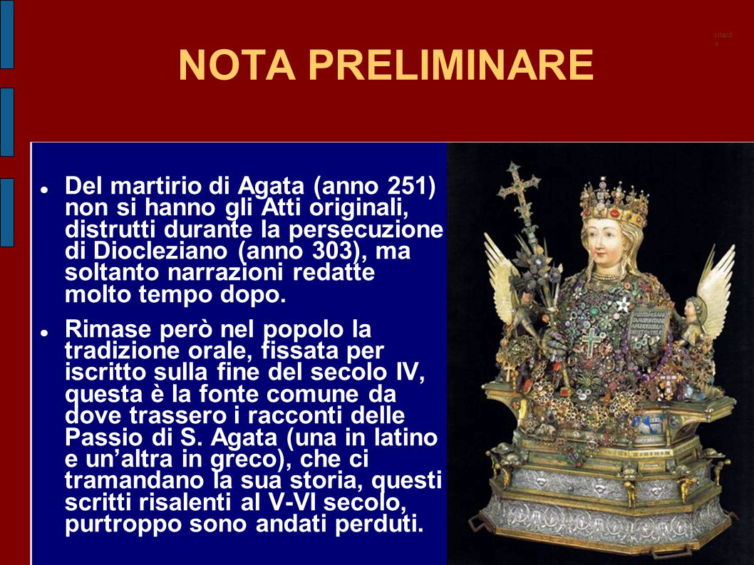 NOTA PRELIMINARE Del martirio di Agata (anno 251) non si hanno gli Atti originali, distrutti durante la persecuzione di Diocleziano (anno 303), ma sol
