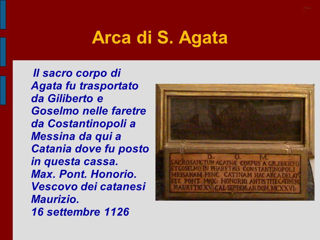 Arca di S. Agata Il sacro corpo di Agata fu trasportato da Giliberto e Goselmo nelle faretre da Costantinopoli a Messina da qui a Catania dove fu post