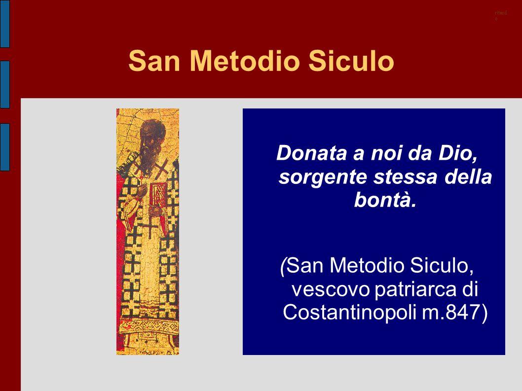 San Metodio Siculo Donata a noi da Dio, sorgente stessa della bontà. (San Metodio Siculo, vescovo patriarca di Costantinopoli m.847) ritard o