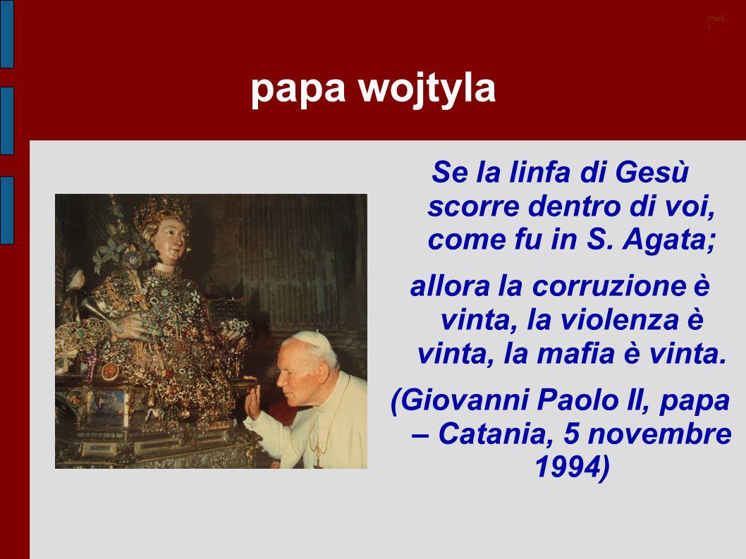 papa wojtyla Se la linfa di Gesù scorre dentro di voi, come fu in S. Agata; allora la corruzione è vinta, la violenza è vinta, la mafia è vinta. (Giov