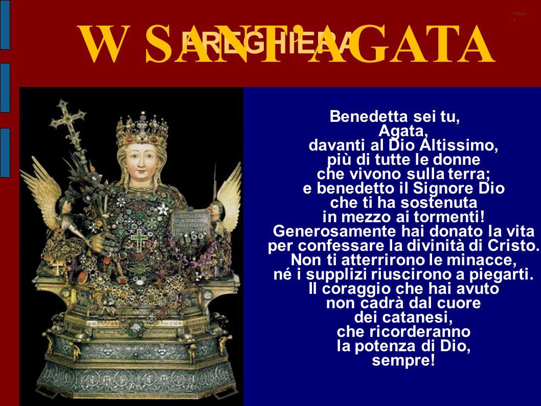 PREGHIERA Benedetta sei tu, Agata, davanti al Dio Altissimo, più di tutte le donne che vivono sulla terra; e benedetto il Signore Dio che ti ha sosten