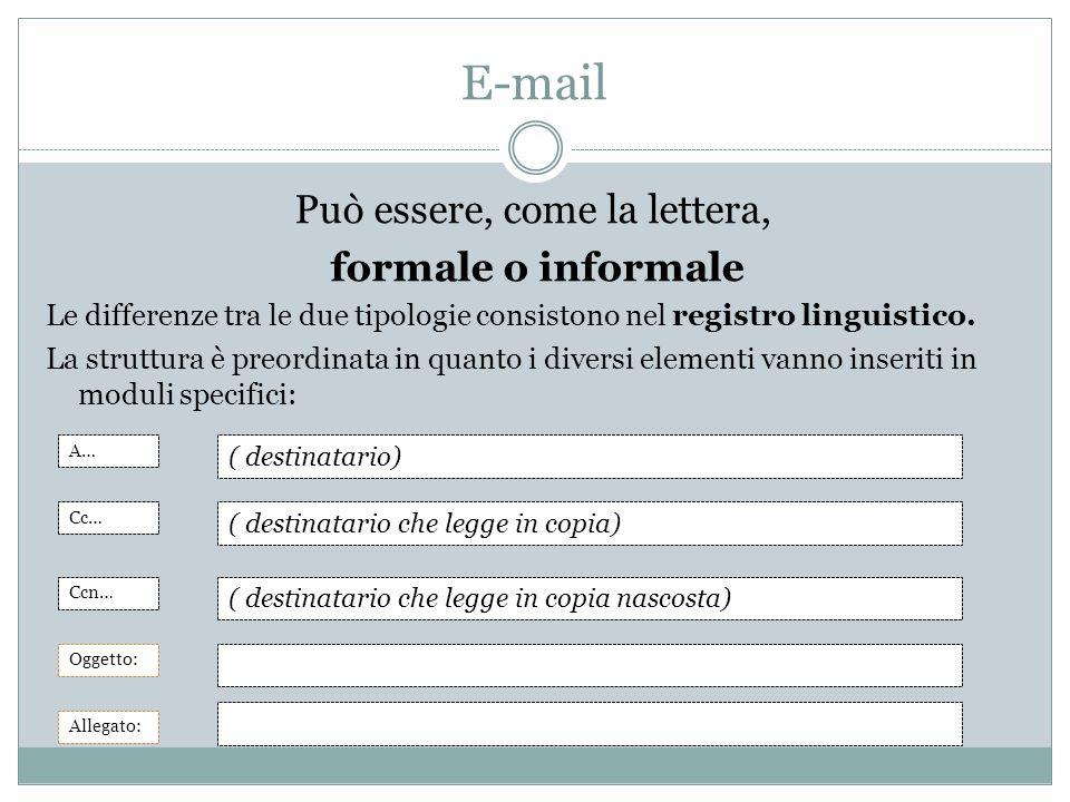 E-mail Può essere, come la lettera, formale o informale Le differenze tra le due tipologie consistono nel registro linguistico. La struttura è preordi
