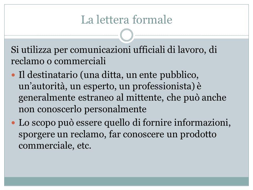 La lettera formale Si utilizza per comunicazioni ufficiali di lavoro, di reclamo o commerciali Il destinatario (una ditta, un ente pubblico, un'autori