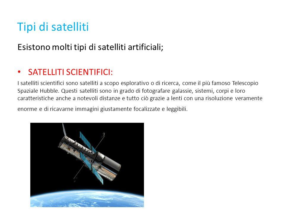 Tipi di satelliti Esistono molti tipi di satelliti artificiali; SATELLITI SCIENTIFICI: I satelliti scientifici sono satelliti a scopo esplorativo o di ricerca, come il più famoso Telescopio Spaziale Hubble.