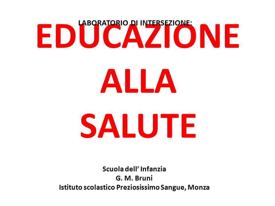 EDUCAZIONE ALLA SALUTE Scuola dell' Infanzia G. M. Bruni Istituto scolastico Preziosissimo Sangue, Monza LABORATORIO DI INTERSEZIONE: