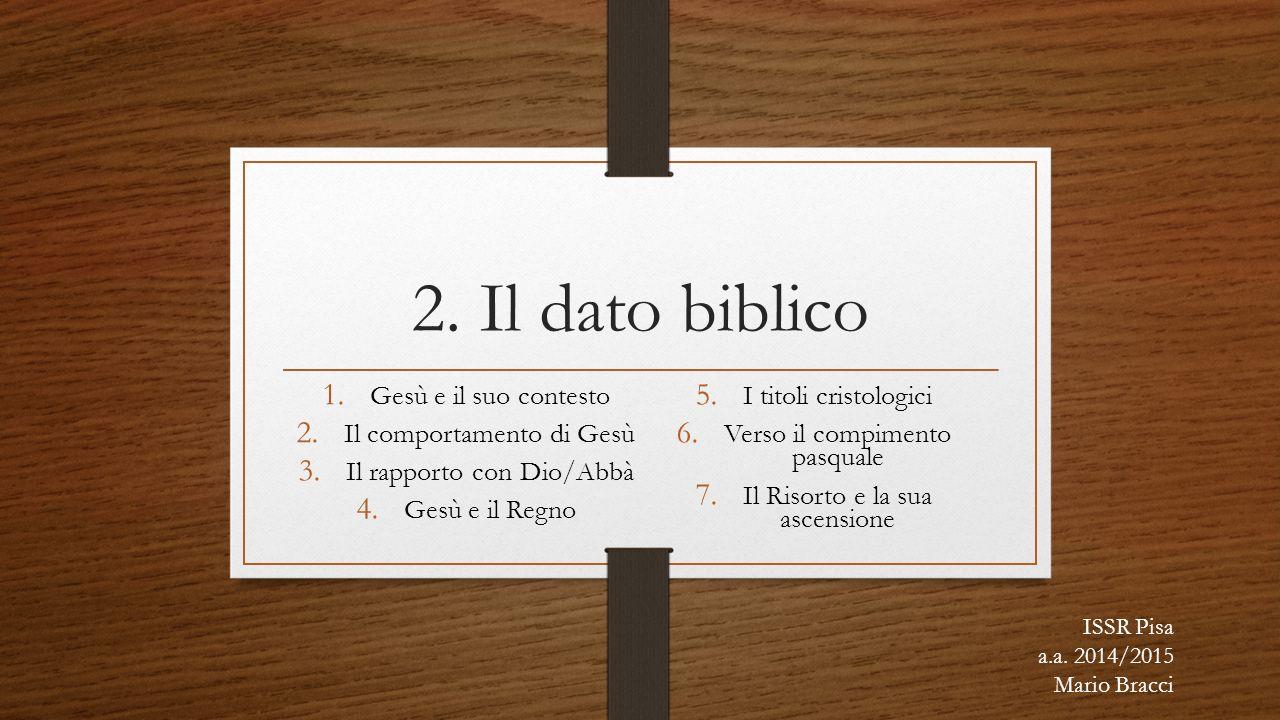 2. Il dato biblico 1. Gesù e il suo contesto 2. Il comportamento di Gesù 3. Il rapporto con Dio/Abbà 4. Gesù e il Regno 5. I titoli cristologici 6. Ve