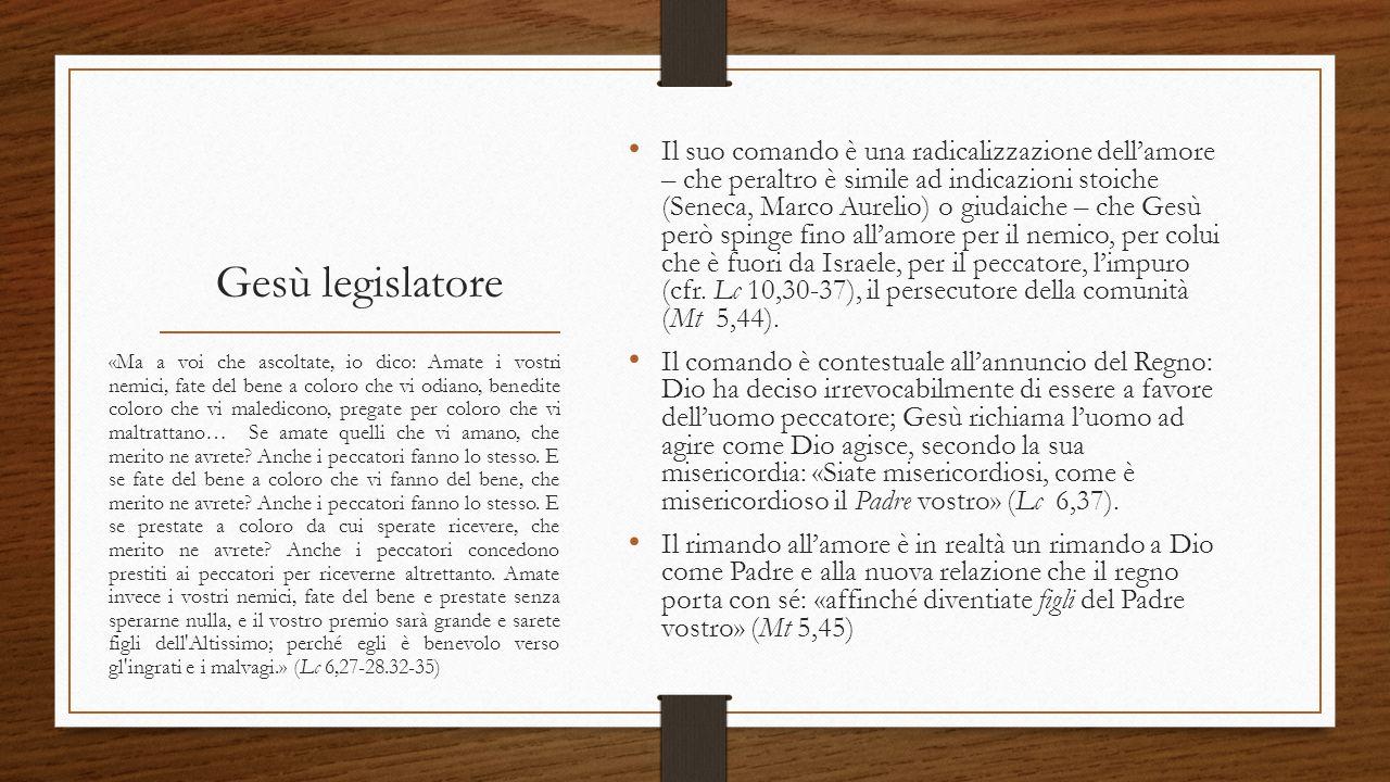 Gesù legislatore Il suo comando è una radicalizzazione dell'amore – che peraltro è simile ad indicazioni stoiche (Seneca, Marco Aurelio) o giudaiche –