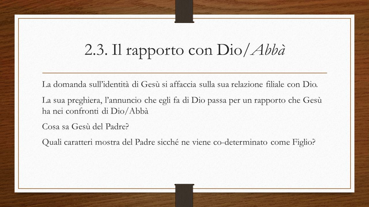 2.3. Il rapporto con Dio/Abbà La domanda sull'identità di Gesù si affaccia sulla sua relazione filiale con Dio. La sua preghiera, l'annuncio che egli