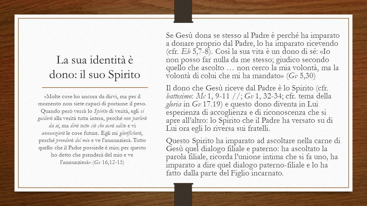 La sua identità è dono: il suo Spirito Se Gesù dona se stesso al Padre è perché ha imparato a donare proprio dal Padre, lo ha imparato ricevendo (cfr.