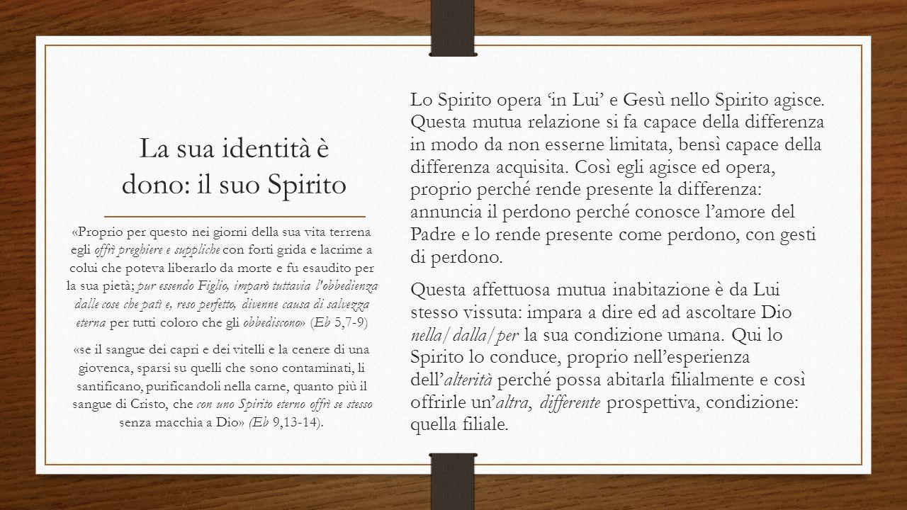 La sua identità è dono: il suo Spirito Lo Spirito opera 'in Lui' e Gesù nello Spirito agisce. Questa mutua relazione si fa capace della differenza in
