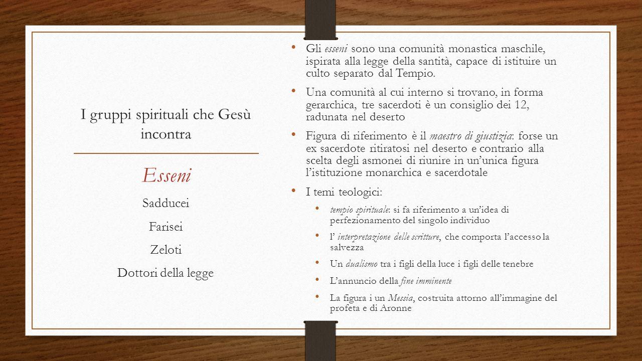 I gruppi spirituali che Gesù incontra Gli esseni sono una comunità monastica maschile, ispirata alla legge della santità, capace di istituire un culto