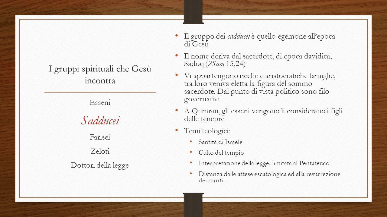 I gruppi spirituali che Gesù incontra Il gruppo dei sadducei è quello egemone all'epoca di Gesù Il nome deriva dal sacerdote, di epoca davidica, Sadoq