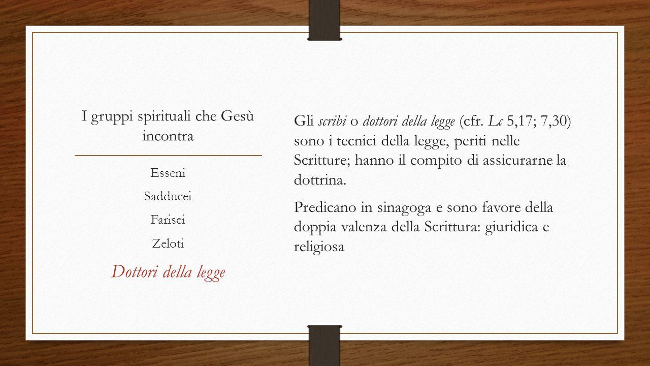 I gruppi spirituali che Gesù incontra Gli scribi o dottori della legge (cfr. Lc 5,17; 7,30) sono i tecnici della legge, periti nelle Scritture; hanno