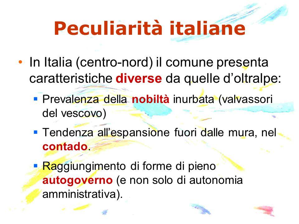 Peculiarità italiane In Italia (centro-nord) il comune presenta caratteristiche diverse da quelle d'oltralpe:  Prevalenza della nobiltà inurbata (valvassori del vescovo)  Tendenza all'espansione fuori dalle mura, nel contado.