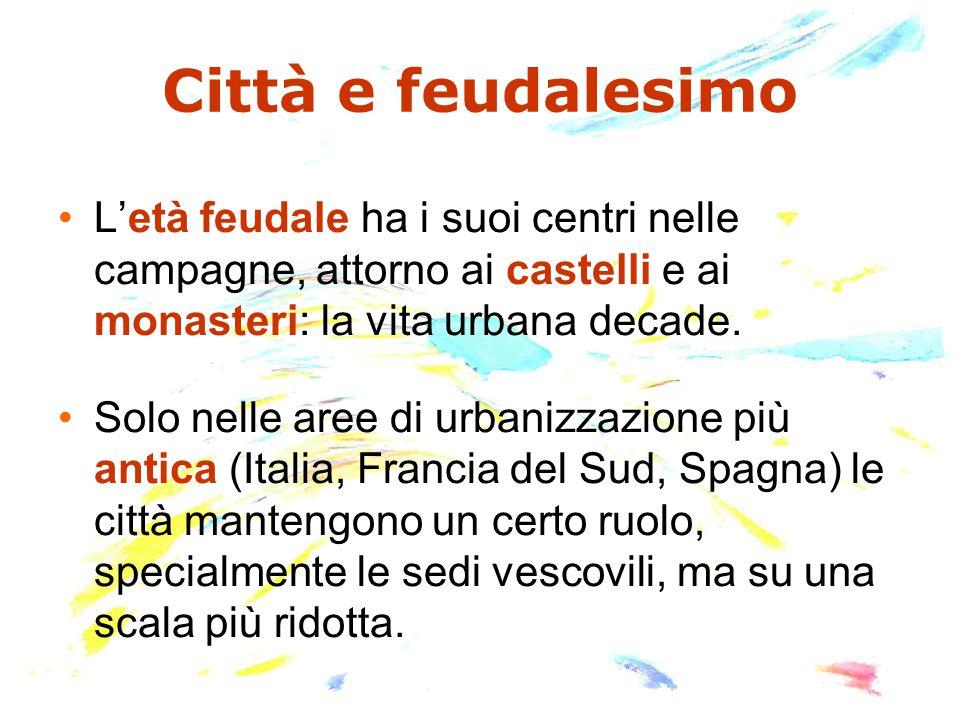 Città e feudalesimo L'età feudale ha i suoi centri nelle campagne, attorno ai castelli e ai monasteri: la vita urbana decade.