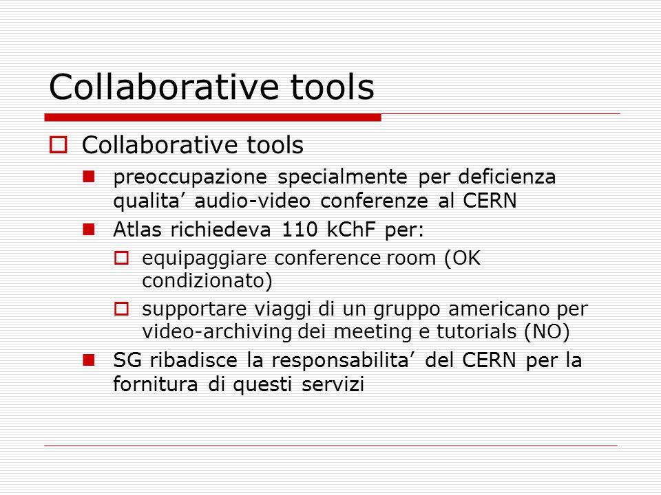 Collaborative tools  Collaborative tools preoccupazione specialmente per deficienza qualita' audio-video conferenze al CERN Atlas richiedeva 110 kChF per:  equipaggiare conference room (OK condizionato)  supportare viaggi di un gruppo americano per video-archiving dei meeting e tutorials (NO) SG ribadisce la responsabilita' del CERN per la fornitura di questi servizi