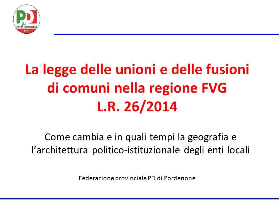 La legge delle unioni e delle fusioni di comuni nella regione FVG L.R. 26/2014 Come cambia e in quali tempi la geografia e l'architettura politico-ist