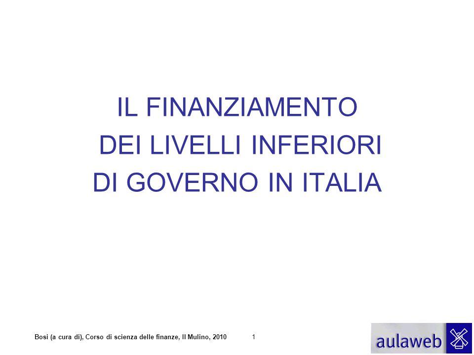 Bosi (a cura di), Corso di scienza delle finanze, Il Mulino, 20101 IL FINANZIAMENTO DEI LIVELLI INFERIORI DI GOVERNO IN ITALIA