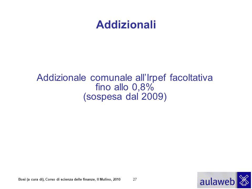 Bosi (a cura di), Corso di scienza delle finanze, Il Mulino, 201027 Addizionali Addizionale comunale all'Irpef facoltativa fino allo 0,8% (sospesa dal 2009)