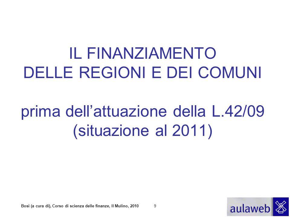 Bosi (a cura di), Corso di scienza delle finanze, Il Mulino, 20109 IL FINANZIAMENTO DELLE REGIONI E DEI COMUNI prima dell'attuazione della L.42/09 (situazione al 2011)