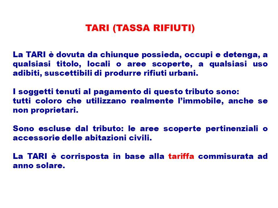 TARI (TASSA RIFIUTI) La TARI è dovuta da chiunque possieda, occupi e detenga, a qualsiasi titolo, locali o aree scoperte, a qualsiasi uso adibiti, suscettibili di produrre rifiuti urbani.