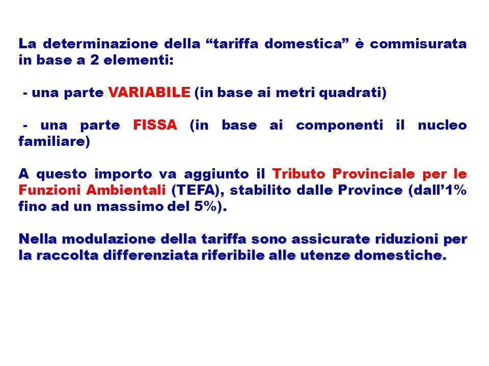 La determinazione della tariffa domestica è commisurata in base a 2 elementi: - una parte VARIABILE (in base ai metri quadrati) - una parte FISSA (in base ai componenti il nucleo familiare) A questo importo va aggiunto il Tributo Provinciale per le Funzioni Ambientali (TEFA), stabilito dalle Province (dall'1% fino ad un massimo del 5%).