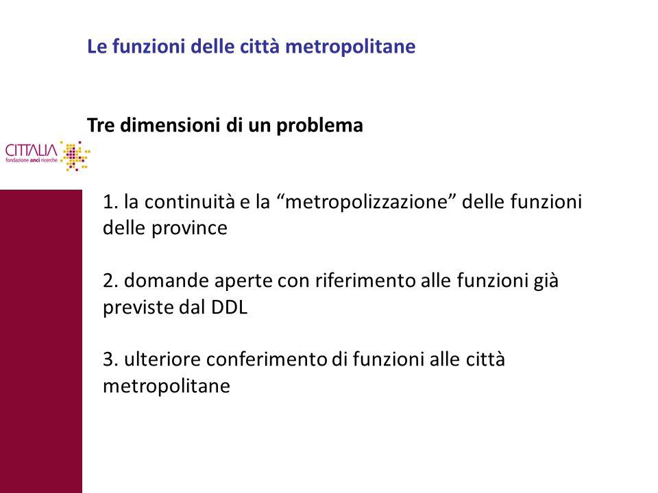 """Le funzioni delle città metropolitane Tre dimensioni di un problema 1. la continuità e la """"metropolizzazione"""" delle funzioni delle province 2. domande"""