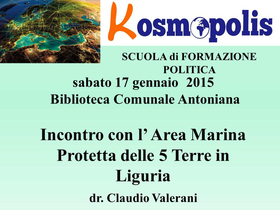 SCUOLA di FORMAZIONE POLITICA sabato 17 gennaio 2015 Biblioteca Comunale Antoniana Incontro con l' Area Marina Protetta delle 5 Terre in Liguria dr.
