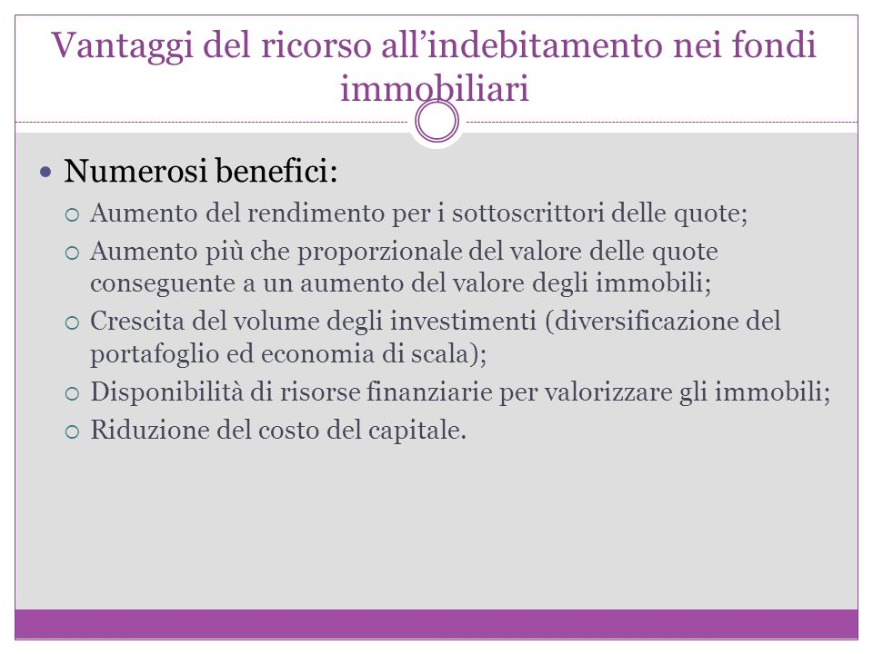Vantaggi del ricorso all'indebitamento nei fondi immobiliari Numerosi benefici:  Aumento del rendimento per i sottoscrittori delle quote;  Aumento p