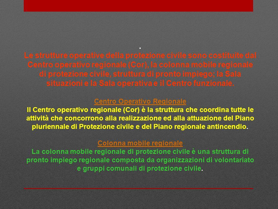 . Le strutture operative della protezione civile sono costituite dal Centro operativo regionale (Cor), la colonna mobile regionale di protezione civil