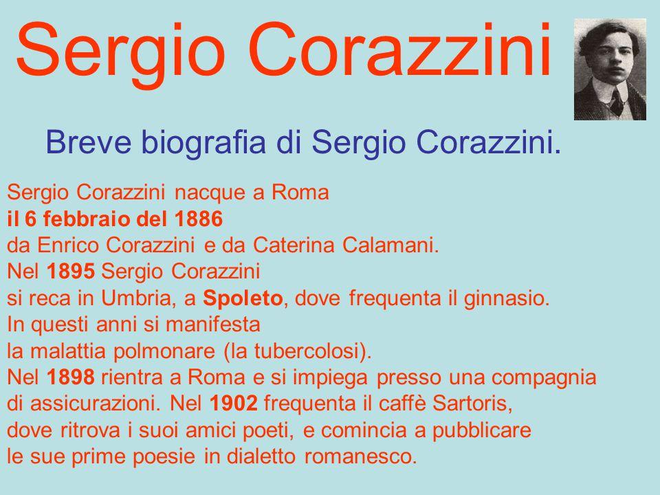 Sergio Corazzini Breve biografia di Sergio Corazzini. Sergio Corazzini nacque a Roma il 6 febbraio del 1886 da Enrico Corazzini e da Caterina Calamani