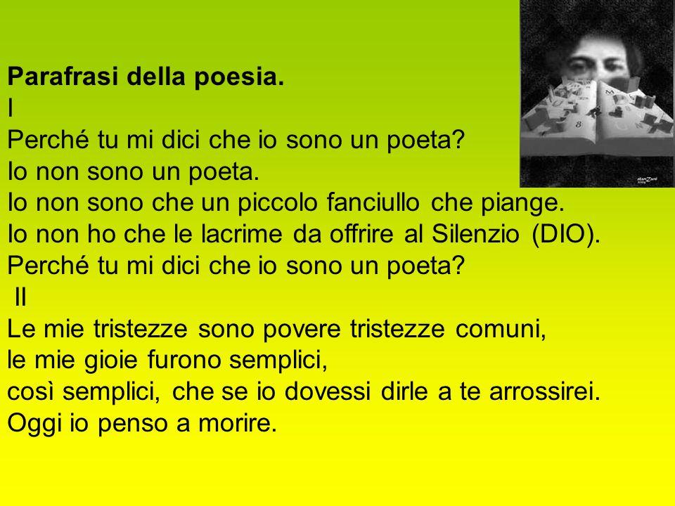 Parafrasi della poesia. I Perché tu mi dici che io sono un poeta? Io non sono un poeta. Io non sono che un piccolo fanciullo che piange. Io non ho che