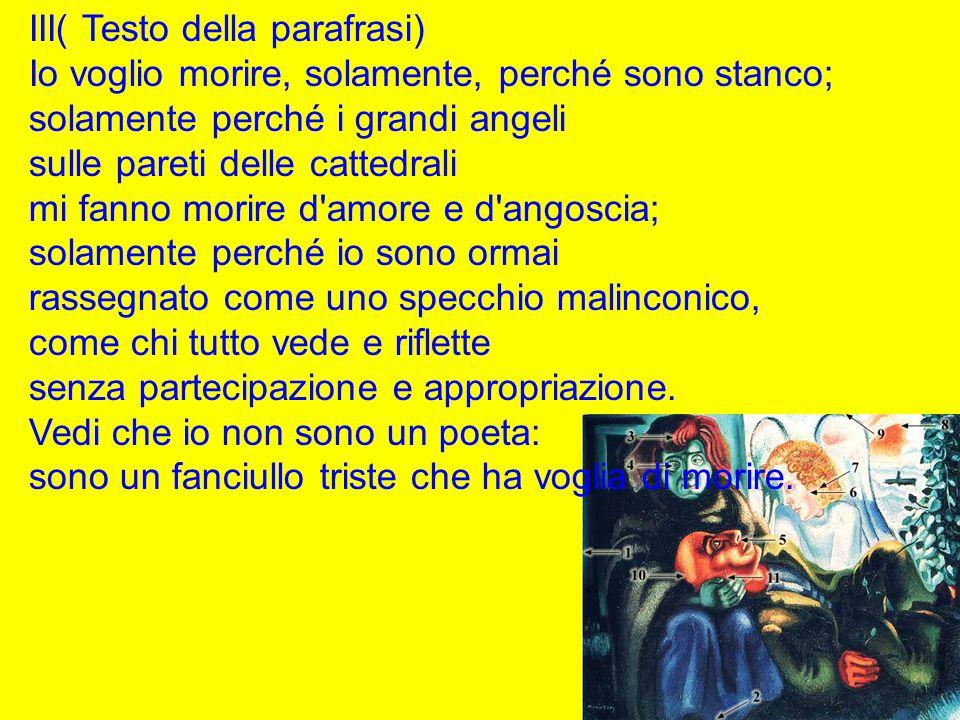 III( Testo della parafrasi) Io voglio morire, solamente, perché sono stanco; solamente perché i grandi angeli sulle pareti delle cattedrali mi fanno m