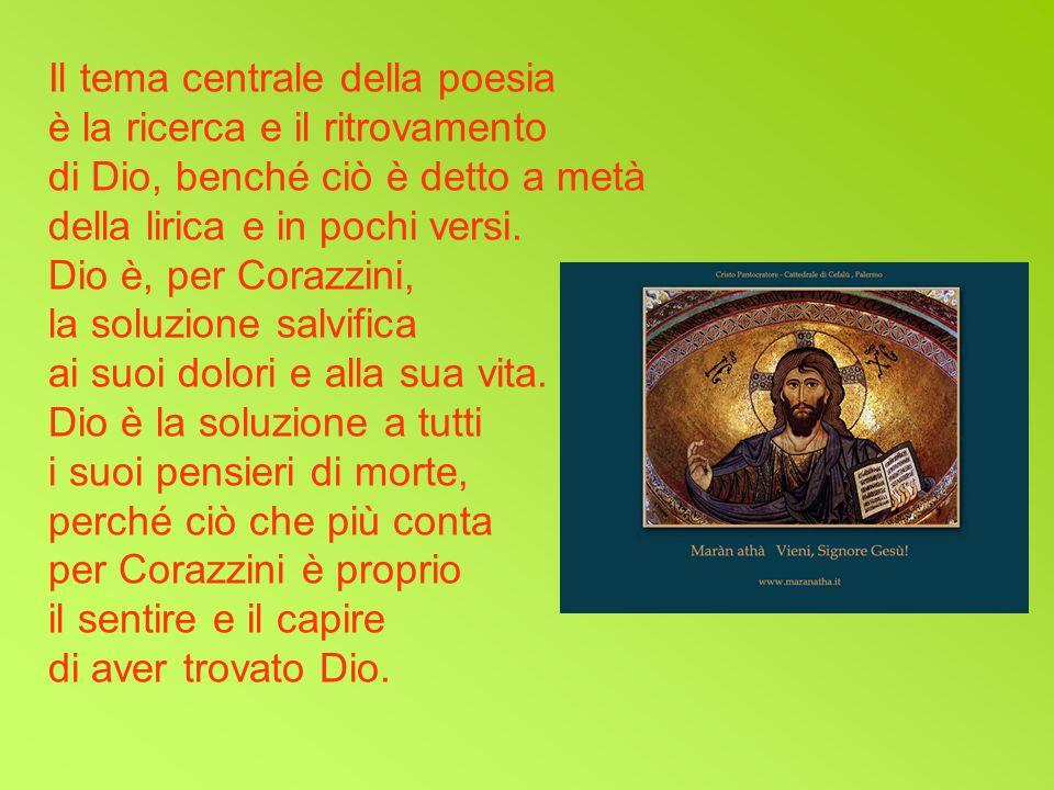 Il tema centrale della poesia è la ricerca e il ritrovamento di Dio, benché ciò è detto a metà della lirica e in pochi versi. Dio è, per Corazzini, la
