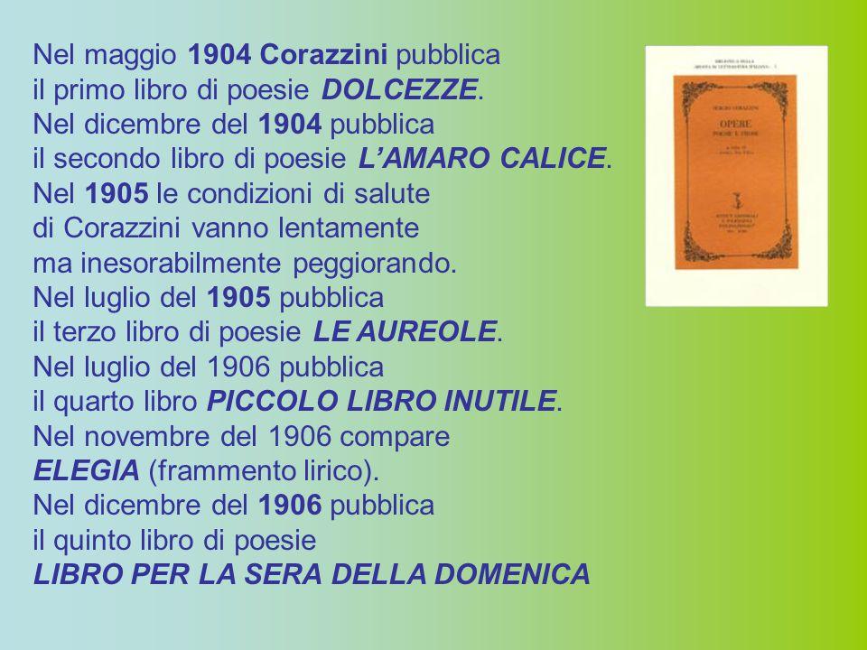 Nel maggio 1904 Corazzini pubblica il primo libro di poesie DOLCEZZE. Nel dicembre del 1904 pubblica il secondo libro di poesie L'AMARO CALICE. Nel 19
