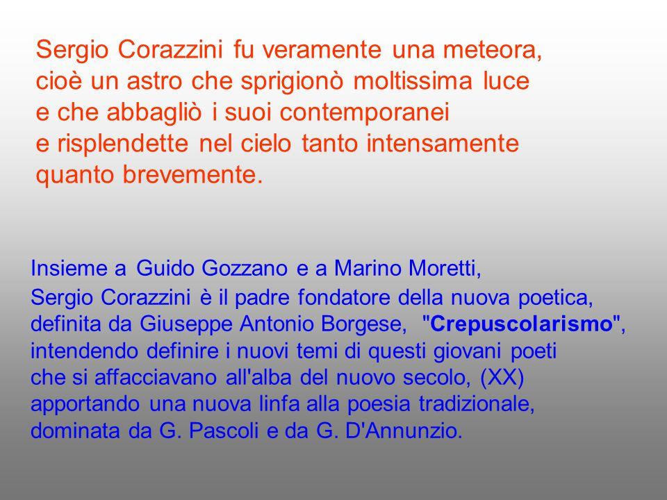 Sergio Corazzini fu veramente una meteora, cioè un astro che sprigionò moltissima luce e che abbagliò i suoi contemporanei e risplendette nel cielo ta