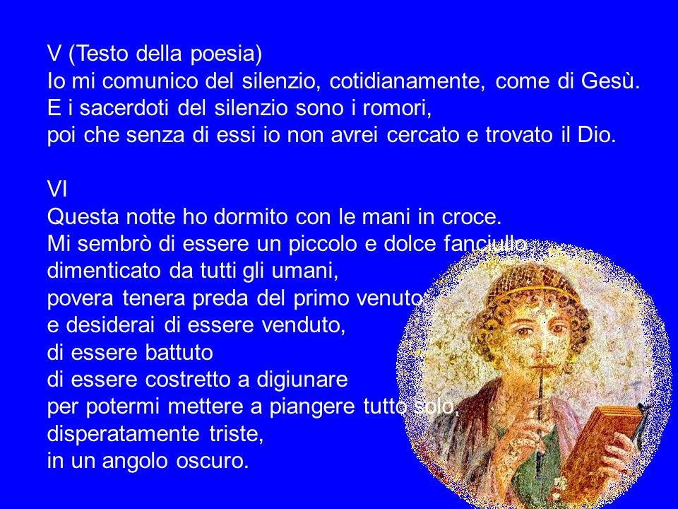 V (Testo della poesia) Io mi comunico del silenzio, cotidianamente, come di Gesù. E i sacerdoti del silenzio sono i romori, poi che senza di essi io n